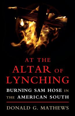 At the Altar of Lynching: Burning Sam Hose in the American South - Mathews, Donald G