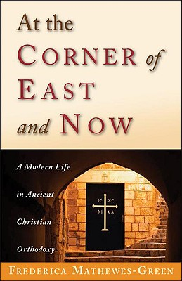 At the Corner of East and Now: A Modern Life in Ancient Christian Orthodoxy - Mathewes-Green, Frederica