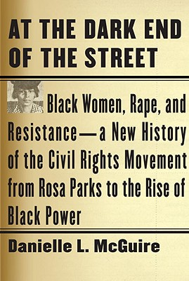 At the Dark End of the Street: Black Women, Rape, and Resistance--A New History of the Civil Rights Movement from Rosa Parks to the Rise of Black Power - McGuire, Danielle L