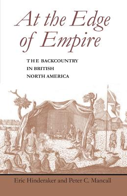 At the Edge of Empire: The Backcountry in British North America - Mancall, Peter C, and Hinderaker, Eric