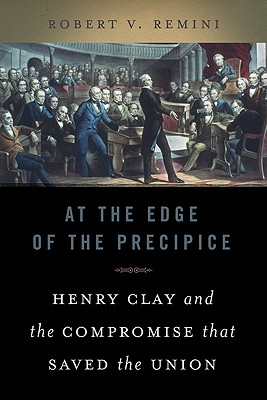 At the Edge of the Precipice: Henry Clay and the Compromise That Saved the Union - Remini, Robert Vincent