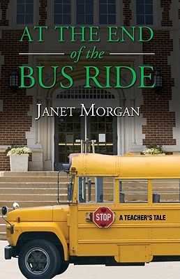 At the End of the Bus Ride: A Teacher's Tale - Morgan, Janet