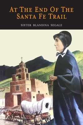 At the End of the Santa Fe Trail - Segale, Sister Blandina, and Segale, Blandina
