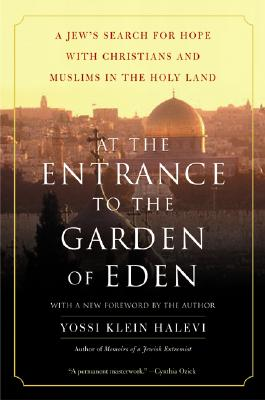At the Entrance to the Garden of Eden: A Jew's Search for Hope with Christians and Muslims in the Holy Land - Halevi, Yossi Klein