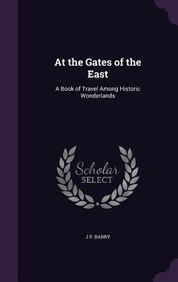 At the Gates of the East: A Book of Travel Among Historic Wonderlands - Barry, J P