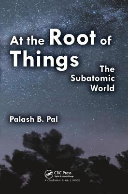 At the Root of Things: The Subatomic World - Pal, Palash Baran