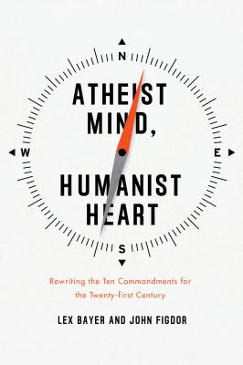 Atheist Mind, Humanist Heart: Rewriting the Ten Commandments for the Twenty-First Century - Bayer, Lex, and Figdor, John