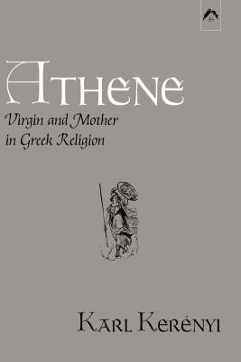 Athene: Virgin and Mother in Greek Religion - Kerenyi, Karl, and Stein, Murray, PhD (Translated by)