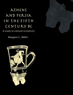 Athens and Persia in the Fifth Century BC: A Study in Cultural Receptivity - Miller, Margaret C
