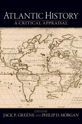 Atlantic History: A Critical Appraisal - Greene, Jack P, Professor (Editor), and Morgan, Philip D (Editor)
