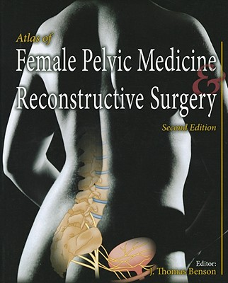 Atlas of Female Pelvic Medicine and Reconstructive Surgery - Benson, J Thomas (Editor)