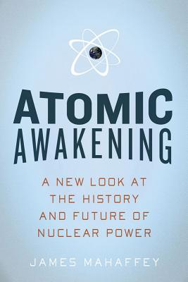 Atomic Awakening: A New Look at the History and Future of Nuclear Power - Mahaffey, James