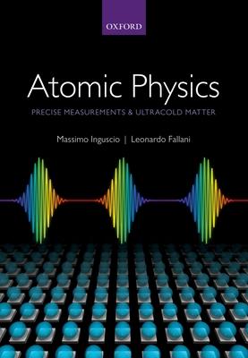 Atomic Physics: Precise Measurements and Ultracold Matter - Inguscio, Massimo, and Fallani, Leonardo