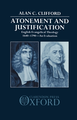 Atonement and Justification: English Evangelical Theology 1640-1790: An Evaluation - Clifford, Alan C