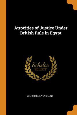 Atrocities of Justice Under British Rule in Egypt - Blunt, Wilfrid Scawen
