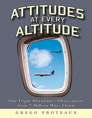Attitudes at Every Altitude: One Flight Attendant's Observations from 7 Million Miles Flown - Proteaux, Gregg