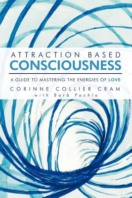 Attraction Based Consciousness: A Guide to Mastering the Energies of Love - Cram, Corinne Collier