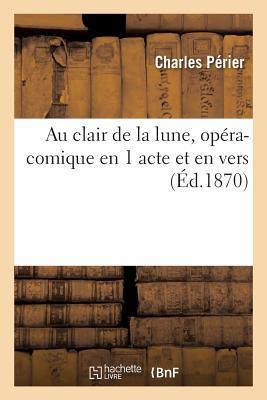 Au Clair de la Lune, Opera-Comique En 1 Acte Et En Vers - Perier-C