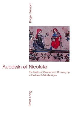 Aucassin et Nicolete: The Poetry of Gender and Growing Up in the French Middle Ages - Pensom, Roger