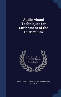Audio-Visual Techniques for Enrichment of the Curriculum - Chandler, Anna Curtis, and Cypher, Irene Fletcher