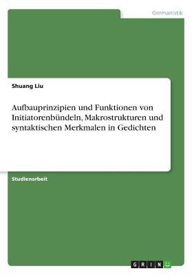 Aufbauprinzipien Und Funktionen Von Initiatorenbundeln, Makrostrukturen Und Syntaktischen Merkmalen in Gedichten - Liu, Shuang, Dr.