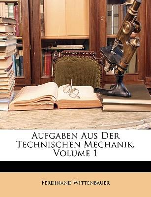 Aufgaben Aus Der Technischen Mechanik, Volume 1 - Wittenbauer, Ferdinand