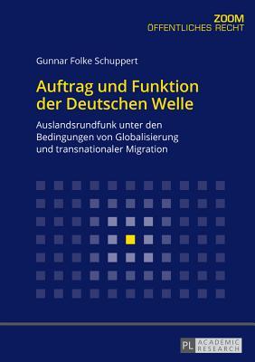 Auftrag und Funktion der Deutschen Welle; Auslandsrundfunk unter den Bedingungen von Globalisierung und transnationaler Migration - Schuppert, Gunnar Folke