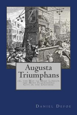 Augusta Triumphans: Or, the Way to Make London the Most Flourishing City in the Universe - Defoe, Daniel