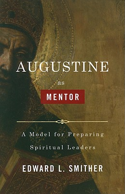 Augustine as Mentor: A Model for Preparing Spiritual Leaders - Smither, Edward L