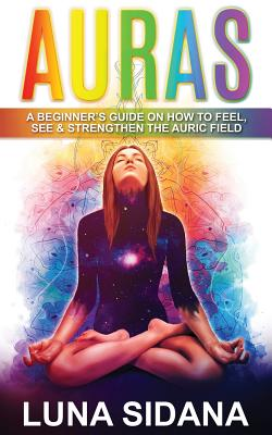 Auras: A Beginner's Guide on How to Feel, See & Strengthen the Auric Field - Sidana, Luna