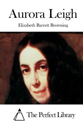 Aurora Leigh - Browning, Elizabeth Barrett, Professor, and The Perfect Library (Editor)