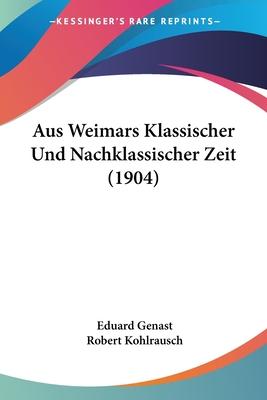 Aus Weimars Klassischer Und Nachklassischer Zeit (1904) - Genast, Eduard, and Kohlrausch, Robert (Editor)