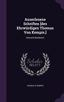 Auserlesene Schriften [Des Ehrwurdigen Thomas Von Kempis.]: Deutsch Bearbeitet - Kempis), Thomas (a