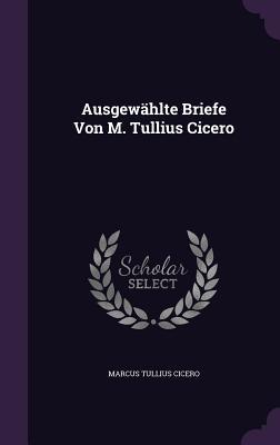 Ausgewahlte Briefe Von M. Tullius Cicero - Cicero, Marcus Tullius