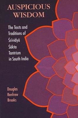 Auspicious Wisdom: The Texts and Traditions of Srividya Sakta Tantrism in South India - Brooks, Douglas Renfrew, Ph.D.