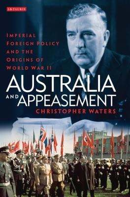 Australia and Appeasement: Imperial Foreign Policy and the Origins of World War II - Waters, Christopher