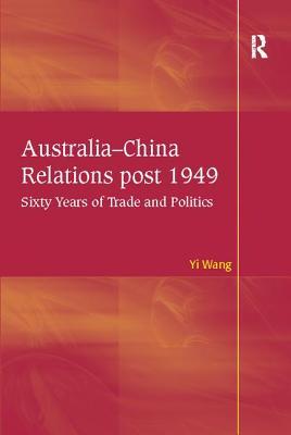 Australia-China Relations post 1949: Sixty Years of Trade and Politics - Wang, Yi