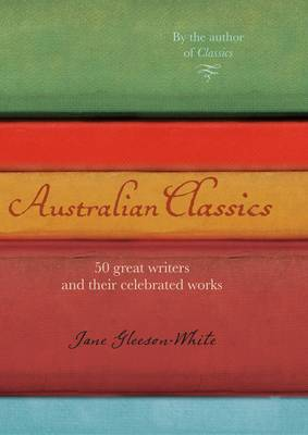 Australian Classics: 50 Great Writers and Their Celebrated Works. by Jane Gleeson-White - Gleeson-White, Jane