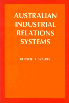 Australian Industrial Relations Systems - Walker, Kenneth F, and Dunlop, John Thomas (Foreword by)