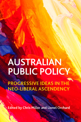 Australian public policy: Progressive ideas in the neoliberal ascendency - Miller, Chris (Editor), and Orchard, Lionel (Editor)