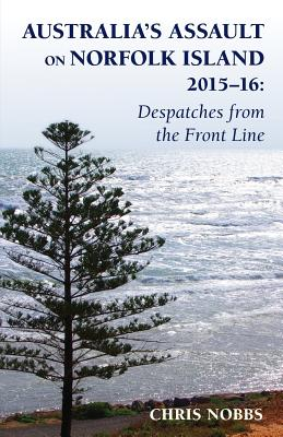 Australia's Assault on Norfolk Island 2015-16: Despatches from the Front Line - Nobbs, Chris