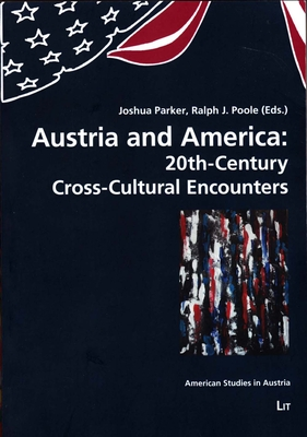 Austria and America: 20th-Century Cross-Cultural Encounters - Parker, Joshua (Editor), and Poole, Ralph J (Editor)