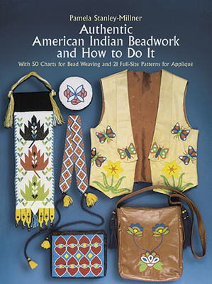 Authentic American Indian Beadwork and How to Do It: With 50 Charts for Bead Weaving and 21 Full-Size Patterns for Applique - Stanley-Millner, Pamela