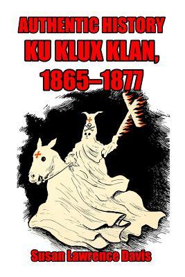 Authentic History: Ku Klux Klan, 1865-1877 - Davis, Susan Lawrence