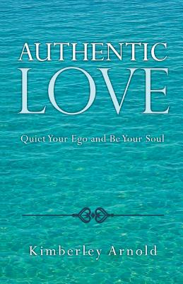 Authentic Love: Quiet Your Ego and Be Your Soul - Arnold, Kimberley