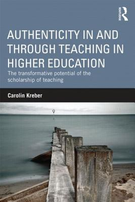 Authenticity in and through Teaching in Higher Education: The transformative potential of the scholarship of teaching - Kreber, Carolin