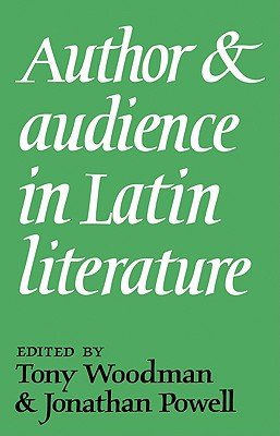 Author and Audience in Latin Literature - Woodman, A J (Editor), and Powell, Jonathan (Editor)
