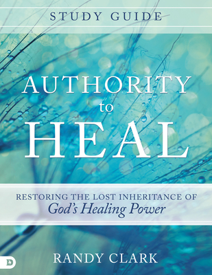 Authority to Heal Study Guide: Restoring the Lost Inheritance of God's Healing Power - Clark, Randy