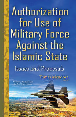 Authorization for Use of Military Force Against the Islamic State: Issues & Proposals - Mendoza, Tomas (Editor)