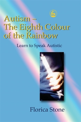 Autism: The Eighth Colour of the Rainbow: Learn to Speak Autistic - Stone, Florica
